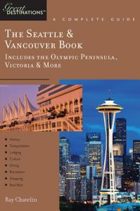 Explorer s Guide The Seattle   Vancouver Book  Includes the Olympic Peninsula  Victoria   More  A Great Destination PDF
