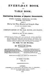 The Every-day Book and Table Book; Or, Everlasting Calendar of Popular Amusements, Sports, Pastimes, Ceremonies, Manners, Customs, and Events, Incident to Each of the Three Hundred and Sixty-five Days, in Past and Present Times: Forming a Complete History of the Year, Months, and Seasons, and a Perpetual Key to the Almanac ... for Daily Use and Diversions