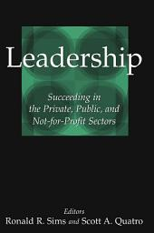 Leadership: Succeeding in the Private, Public, and Not-for-profit Sectors: Succeeding in the Private, Public, and Not-for-profit Sectors