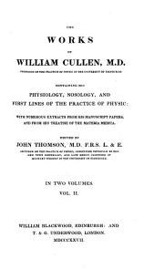 The works of William Cullen ...: containing his physiology, nosology, and First lines of the practice of physic: with numerous extracts from his manuscript papers, and from his treatise of the materia medica