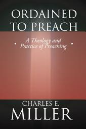 Ordained to Preach: A Theology and Practice of Preaching