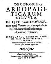 Decisionum areopagiticarum sylvula: in queis controversiarum apud veteres pro inexplicabilibus habitarum resolutiones nova ratione tentantur