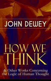 HOW WE THINK & Other Works Concerning the Logic of Human Thought: Including Leibniz's New Essays; Essays in Experimental Logic; Creative Intelligence; Human Nature & Conduct