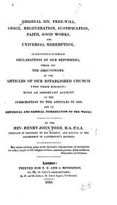 Original sin, free-will, grace, regeneration, justification, faith, good works, and universal redemption: as maintained in certain declarations of our reformers, which are the groundwork of the articles of our established church upon these subjects : with an important account of the subscription to the articles in 1604, and an historical and critical introduction to the whole
