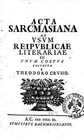 Acta Sarcmasiana ad vsum reipublicae literariae in vnum corpus collecta à Theodoro Crusio. [Conradus Samuel Schurtzfleischius]