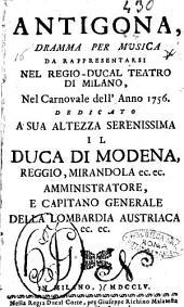 Antigona, dramma per musica da rappresentarsi nel regio-ducal teatro di Milano, nel carnovale dell'anno 1756. ..