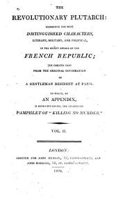 "The revolutionary Plutarch: exhibiting the most distinguished characters, literary, military, and political, in the recent annals of the French Republic; the greater part fom the original information of a gentleman resident at Paris. To which as an appendix, is reprinted entire, the celebrated pamphlet of ""Killing no murder."""