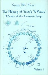 The Making of Yeats's A Vision: A Study of the Automatic Script, Volume 1