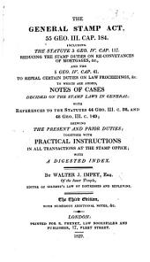 The General Stamp Act, 55 Geo. III. Cap. 184; Including the Statute 3 Geo. IV. Cap. 117 ... and 5 Geo. IV. Cap. 41 ... To which are Added, Notes of Cases, ... References to the Statutes, ... Shewing the Present and Prior Duties, with Practical Instructions ... Third Edition, with Additional Notes