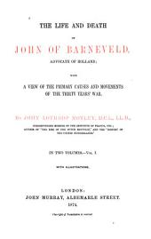 The Life and Death of John of Barneveld, Advocate of Holland: With a View of the Primary Causes and Movements of the Thirty Years' War