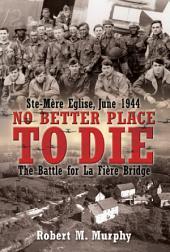 No Better Place to Die: Ste-Mere Eglise, June 1944—The Battle for la Fiere Bridge