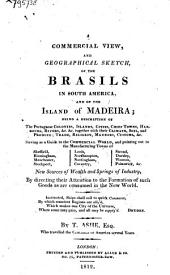 A Commercial View, and Geographical Sketch, of the Brasils in South America, and of the Island of Madeira: Being a Description of the Portuguese Colonies, Islands, Cities, Chief Towns, Harbours, Rivers &c. &c. Together with Their Climate, Soil, and Produce; Trade, Religion, Manners, Customs, &c. : Serving as a Guide to the Commercial World, and Pointing Out to the Manufacturing Towns of Sheffield, Birmingham, Manchester, Stockport, Leeds, Northampton, Nottingham, Coventry, Stroud, Dursley, Wooton, Painswick, &c. New Sources of Wealth and Springs of Industry, by Directing Their Attention to the Formation of Such Goods as are Consumed in the New World