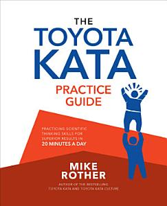 The Toyota Kata Practice Guide  Practicing Scientific Thinking Skills for Superior Results in 20 Minutes a Day Book