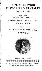 C. Plinii Secundi Historiae naturalis libri XXXVII.: accedit chrestomathia indicibus aliquot copiosissimis exposita, Volume 1