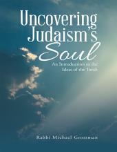 Uncovering Judaism's Soul: An Introduction to the Ideas of the Torah