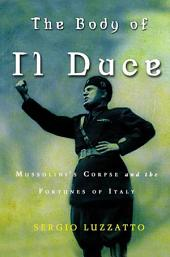 The Body of Il Duce: Mussolini's Corpse and the Fortunes of Italy