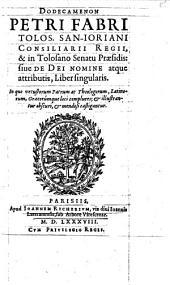 Dodecamenon Petri Fabri Tolos. San-Ioriani Consiliarii Regii, & in Tolosano Senatu Praesidis: siue De Dei Nomine atque attributis, Liber singularis