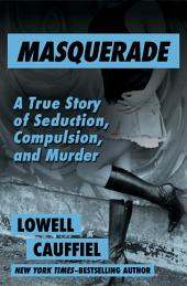 Masquerade: A True Story of Seduction, Compulsion, and Murder