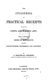 The cyclopædia of practical receipts in all the useful and domestic arts, by a practical chemist