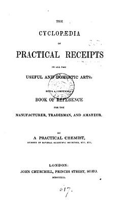 The cyclop  dia of practical receipts in all the useful and domestic arts  by a practical chemist PDF
