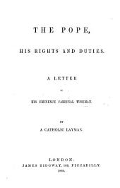The Pope, His Rights and Duties. A Letter to ... Cardinal Wiseman. By a Catholic Layman