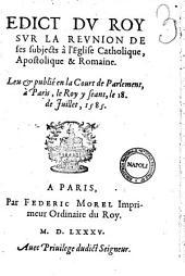 Edict du roy sur la réunion de ses subjects à l'Eglise catholique, apostolique & romaine. Leu & publié en la court de Parlement, à Paris, ... le 18. de Juillet, 1585