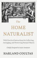 The Home Naturalist - With Practical Instructions for Collecting, Arranging, and Preserving Natural Objects - Chiefly Designed to Assist Amateurs