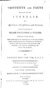 Thoughts and Facts Relating to the Increase of Agriculture, Manufactures, and Commerce, by the Extension of Inland Navigation in Ireland. Wherein is Considered, the Propriety of Directing Into Channels, More Productive of Permanent Improvement, the Bounties Now Paid on the Inland and Coast Carriage of Corn to Dublin: Volume 3
