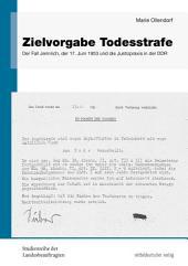 Zielvorgabe Todesstrafe: Der Fall Jennrich, der 17. Juni 1953 und die Justizpraxis in der DDR