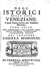 Degl' istorici delle cose veneziane, i quali hanno scritto per pubblico decreto ...: Che comprende ... [le] Istorie veneziane latinamente scritte dal senatore Andrea Morosini