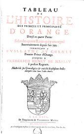 Tableau de l'histoire des princes & principauté d'Orange, divisé en quatre parties, selon les quatre races qui y ont regné souverainement depuis l'an 793: commençant a Guillaume au Cornet jusques a Frederich Henry de Nassau ...