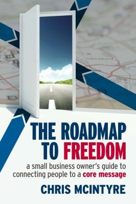 Roadmap to Freedom  A Small Business Owner   s Guide to Connecting People to a Core Message