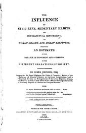 The Influence of Civic Life, Sedentary Habits, and Intellectual Refinement, on Human Health, and Human Happiness: Including an Estimate of the Balance of Enjoyment and Suffering in the Different Gradations of Society