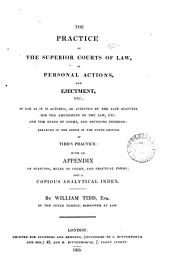 Practice of the Superior Courts of Law, in Personal Actions, and Ejectment, Etc., So Far as it is Altered, Or Affected by the Late Statutes for the Amendment of the Law, Etc. and the Rules of Court, and Decisions Thereon ; Arranged in the Order of the Ninth Edition of Tidd's Practice ; with an Appendix of Statutes, Rules of Court, and Practical Forms ; and a Copious Analytical Index