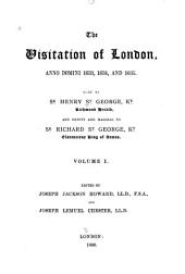 The Visitation of London: Anno Domini 1633, 1634, and 1635. Made by Sr. Henry St. George, Kt., Richmond Herald, and Deputy and Marshal to Sr. Richard St. George, Kt., Clarencieux King of Armes, Volume 1