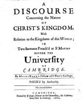 A Discourse Concerning the Nature of Christ's Kingdom, with Relation to the Kingdoms of this World: In Two Sermons Preached at St. Maries Before the University of Cambridge