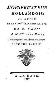 L'observateur hollandois ou Vingt-troisiéme lettre de M. van** à M. H** de la Haye sur l'état présent des affaires de l'Europe: seconde partie
