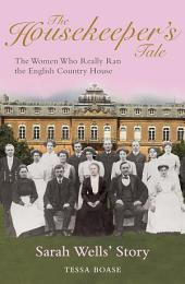The Housekeeper's Tale - Sarah Wells's Story: The Women Who Really Ran the English Country House