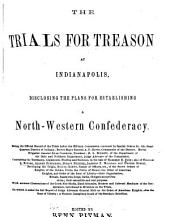 The Trials for Treason at Indianapolis: Disclosing the Plans for Establishing a North-Western Confederacy : Being the Official Record of the Trials Before the Military Commission ...