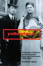 Yellowface: Creating the Chinese in American Popular Music and Performance, 1850s-1920s