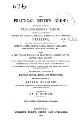 The Practical Miner's Guide: Comprising a Set of Trigonometrical Tables, Adapted to All Purposes of Oblique Or Diagonal, Vertical, Horizontal, and Traverse Dialling ... : Also, a Treatise on the Art and Practice of Assaying Silver, Copper, Lead, and Tin ... : Together with a Collection of Essential Tables, Rules, and Illustrations, Exclusively Applicable to the Mining Business ...
