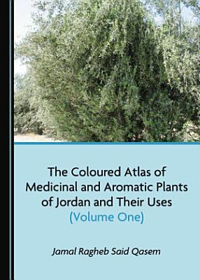 The Coloured Atlas of Medicinal and Aromatic Plants of Jordan and Their Uses (Volume One)