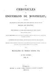 The Chronicles of Enguerrand de Monstrelet: Containing an Account of the Cruel Civil Wars Between the Houses of Orleans and Burgundy; of the Possession of Paris and Normandy by the English, Their Expulsion Thence; and of Other Memorable Events that Happened in the Kingdom of France, as Well as in Other Countries ... Beginning at the Year MCCCC., where that of Sir John Froissart Finishes, and Ending at the Year MDXVL.