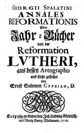 Georgii Spalatini annales reformationis, oder Jahr-Bücher von der Reformation Lutheri