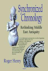 Synchronized Chronology: Rethinking Middle East Antiquity : a Simple Correction to Egyptian Chronology Resolves the Major Problems in Biblical and Greek Archaeology
