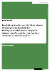 """Das Bildungsideal in Novalis' """"Heinrich von Ofterdingen"""" im Kontext der Bildungsromandiskussion, dargestellt anhand eines Vergleiches mit Goethes """"Wilhelm Meisters Lehrjahre"""""""