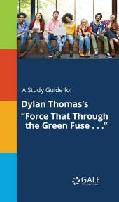 "A Study Guide for Dylan Thomas's ""Force That Through the Green Fuse . . ."""
