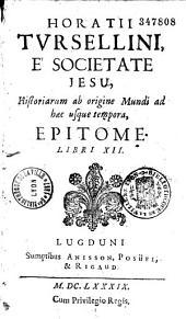 Horatii Tursellini, é Societate Jesu, Historiarum ab origine Mundi ab haec usque tempora, epitome. Libri XII