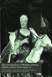 The Correspondence of Madame, Princess Palatine, Mother of the Regent: Of Marie-Adélaïde de Savoie, Duchesse de Bourgogne; and of Madame de Maintenon, in Relation to Saint-Cyr, Volume 8