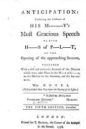 Anticipation: containing the substance of his M---------y's most Gracious Speech to both H------s of P----l-----t, on the opening of the approaching Session. Together with a full and authentic account of the debate which will take place in the H---e of C-----s, on the motion for the address and the amendment. With notes. By R. Tickell